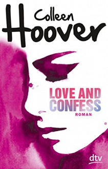 Love and Confess: Roman (dtv junior) - Colleen Hoover,Katarina Ganslandt