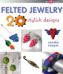 Felted Jewelry: 20 Stylish Designs - Candie Cooper