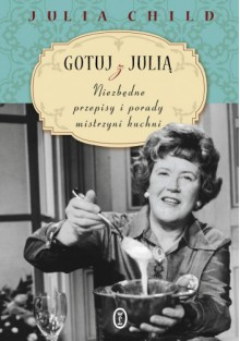 Gotuj z Julią. Niezbędne przepisy i porady mistrzyni kuchni - Julia Child, Anna Sak