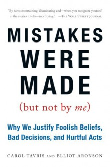 Mistakes Were Made (But Not by Me): Why We Justify Foolish Beliefs, Bad Decisions, and Hurtful Acts - Carol Tavris,Elliot Aronson