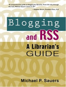 Blogging and Rss: A Librarians Guide - Michael P. Sauers