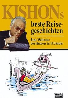 Kishons beste Reisegeschichten: Eine Weltreise des Humors in 13 Länder - Ephraim Kishon, Axel Benning, Gerhard Bronner, Friedrich Torberg
