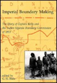 Imperial Boundary Making: The Diary of Captain Kelly and the Sudan-Uganda Boundary Commission of 1913 - Harry Kelly