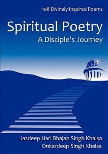 Spiritual Poetry: A Disciple's Journey - Jasdeep Hari Bhajan Singh Khalsa, Onkardeep Singh Khalsa