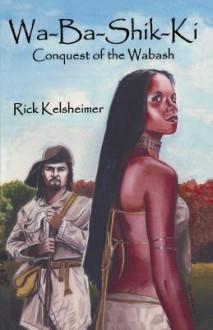 Wa-Ba-Shik-KI: Conquest of the Wabash - Rick Kelsheimer