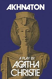 Akhnaton: A Play in Three Acts - Agatha Christie