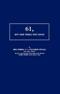 61, How Some Wheels Went Round - Brig Gen O. C. Williamson Oswald, Brig Gen O. C. Williamson Oswald