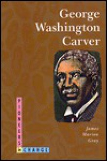 George Washington Carver: Pioneers in Change - James Marion Gray
