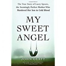 My Sweet Angel: The True Story of Lacey Spears, the Seemingly Perfect Mother Who Murdered Her Son in Cold Blood - John Glatt