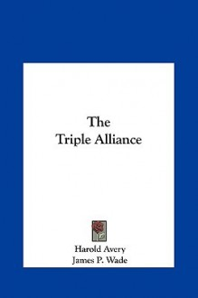 The Triple Alliance the Triple Alliance - Harold Avery, James Wade