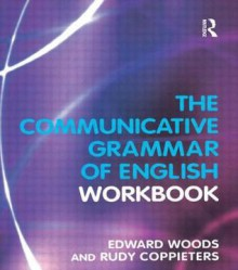The Communicative Grammar of English Workbook - Edward Woods, Rudy Coppieters