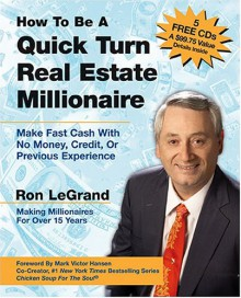 How to Be a Quick Turn Real Estate Millionaire: Make Fast Cash with No Money, Credit, or Previous Experience - Ron LeGrand, Mark Victor Hansen