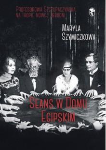 Seans w Domu Egipskim - Maryla Szymiczkowa, Jacek Dehnel, Piotr Tarczyński