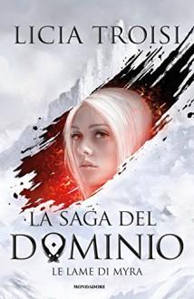 Le lame di Myra. La saga del Dominio: 1 - Licia Troisi