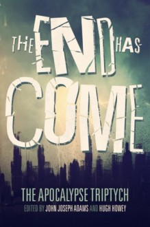 The End Has Come (The Apocalypse Triptych) (Volume 3) - Jamie Ford,Hugh Howey,Seanan McGuire,John Joseph Adams,Ken Liu,Scott Sigler,Ben H. Winters,Elizabeth Bear,Carrie Vaughn,Jonathan Maberry