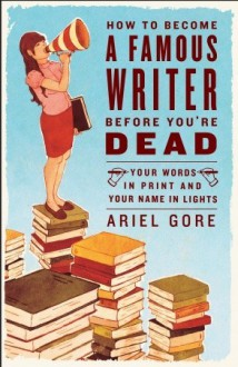 How to Become a Famous Writer Before You're Dead: Your Words in Print and Your Name in Lights - Ariel Gore