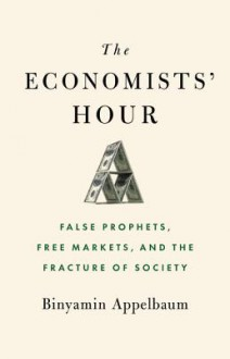 The Economists' Hour: False Prophets, Free Markets, and the Fracture of Society - Binyamin Appelbaum