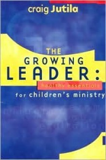 The Growing Leader: Healthy Essentials for Children's Ministry - Craig Jutila