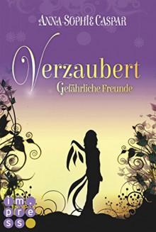 Verzaubert, Band 2: Gefährliche Freunde - Anna-Sophie Caspar