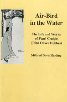 Air-Bird in the Water: The Life and Work of Pearl Craigie (John Oliver Hobbes) - Mildred Davis Harding