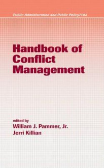 Handbook of Conflict Management (Public Administration and Public Policy, Vol. 104) (Public Administration and Public Policy) - Jerri Killian