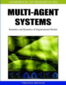 Handbook of Research on Multi-Agent Systems: Semantics and Dynamics of Organizational Models - Virginia Dignum