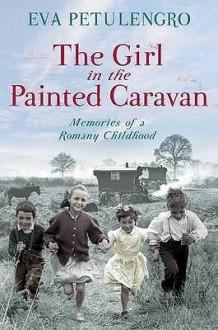 The Girl in the Painted Caravan: Memories of a Romany Childhood - Eva Petulengro