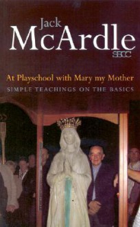At Playschool with Mary My Mother: Simple Teachings on the Basics - Jack McArdle