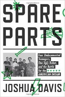 Spare Parts: Four Undocumented Teenagers, One Ugly Robot and the Battle for the American Dream - Joshua Davis