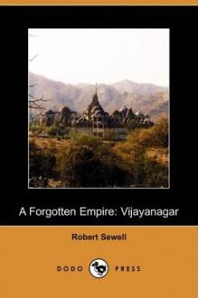 A Forgotten Empire: Vijayanagar - A Contribution to the History of India (Dodo Press) - Robert Sewell