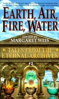 Earth, Air, Fire, Water (Tales from the Eternal Archives, #2) - Jane Lindskold,Linda P. Baker,Tanya Huff,Margaret Weis,Carrie Channell,Edward Carmien,Mark Garland,Nancy Varian Berberick,Robyn McGrew,Janet Pack,Jean-Francois Podevin,Bruce Holland Rogers,Nina Kiriki Hoffman,Donald J. Bingle,Kristine Kathryn Rusch,Lawren