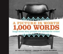 A Picture Is Worth 1000 Words: Image-Driven Story Prompts and Exercises for Writers - Phillip Sexton