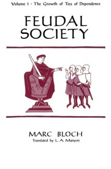 Feudal Society, Volume 1: The Growth of Ties of Dependence - Marc Bloch