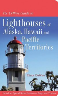 The DeWire Guide to Lighthouses of Alaska, Hawai'i, and the U.S. Pacific Territories - Elinor Dewire