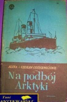 Na Podbój Arktyki - Alina Centkiewicz, Czesław Centkiewicz