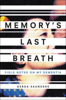 Memory's Last Breath: Field Notes on My Dementia - Gerda Saunders
