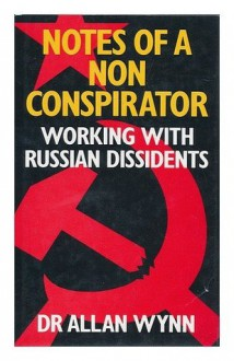 Notes of a non-conspirator: Working with Russian dissidents - Allan Wynn