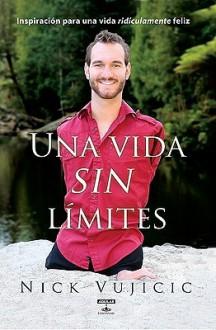 Vida Sin Limites: Inspiracion Para una Vida Ridiculamente Feliz - Nick Vujicic