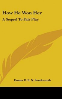 How He Won Her: A Sequel to Fair Play - E.D.E.N. Southworth