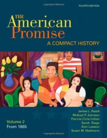 The American Promise: A Compact History, Volume II: From 1865 - James L. Roark, Michael P. Johnson, Patricia Cline Cohen, Sarah Stage, Alan Lawson, Susan M. Hartmann