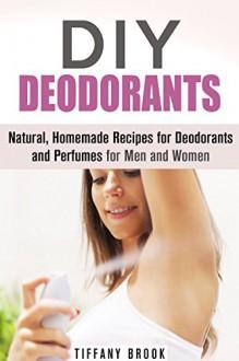 DIY Deodorants: Natural, Homemade Recipes for Deodorants and Perfumes for Men and Women (DIY Homemade Beauty Products) - Tiffany Brook