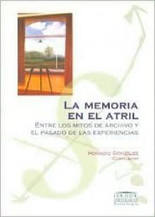 La Memoria En El Atril: Entre Los Mitos de Archivo y El Pasado de Las Experiencias - Horacio Gonzalez