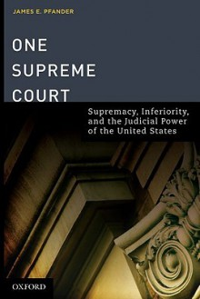 One Supreme Court: Supremacy, Inferiority, and the Judicial Department of the United States - James Pfander