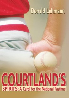 Courtland's Spirits: A Carol for the National Pastime - Donald Lehmann