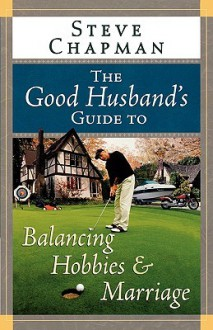 The Good Husband's Guide to Balancing Hobbies and Marriage - Steve Chapman