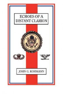 Echoes Of A Distant Clarion: Recollections Of A Diplomat And Soldier - John G. Kormann