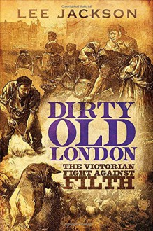 Dirty Old London: The Victorian Fight Against Filth - Lee Jackson