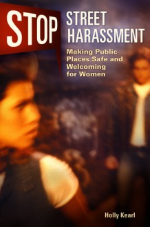 Stop Street Harassment: Making Public Places Safe and Welcoming for Women - Holly Kearl