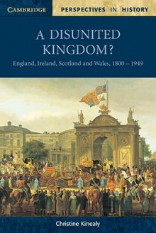 A Disunited Kingdom?: England, Ireland, Scotland and Wales, 1800 1949 - Christine Kinealy