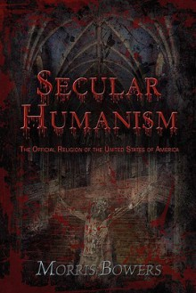 Secular Humanism: The Official Religion of the United States of America - Morris Bowers